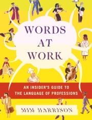 Words at Work - An Insider's Guide to the Language of Professions ebook by Mim Harrison,Lee Passarella