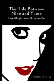 The Hole Between Mine and Yours: Liquid Logic from a Dirty Tumbler ebook by Christina M. Grey