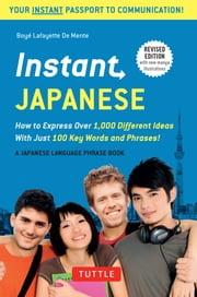 Instant Japanese - How to Express Over 1,000 Different Ideas with Just 100 Key Words and Phrases! (Japanese Phrasebook) ebook by Boye Lafayette De Mente