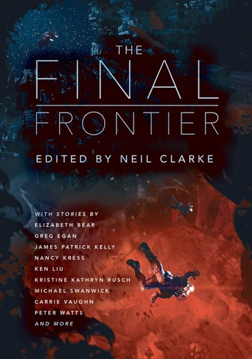 The Final Frontier - Stories of Exploring Space, Colonizing the Universe, and First Contact ebook by Neil Clarke