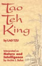 Tao Teh King - Interpreted as Nature and Intelligence ebook by Lao Tzu, Archie J. Bahm
