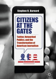 Citizens at the Gates - Twitter, Networked Publics, and the Transformation of American Journalism ebook by Stephen R. Barnard