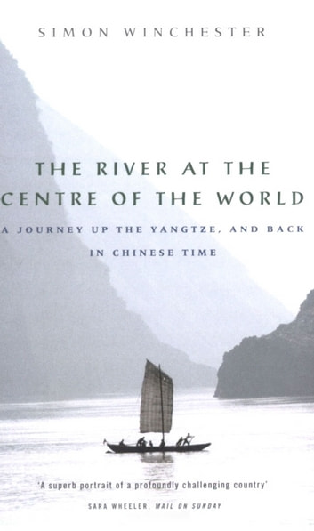 The River at the Centre of the World - A Journey Up the Yangtze, and Back in Chinese Time ebook by Simon Winchester