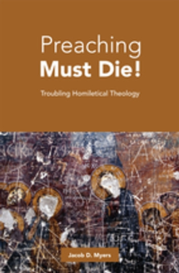 Preaching Must Die! - Troubling Homiletical Theology ebook by Jacob D. Myers