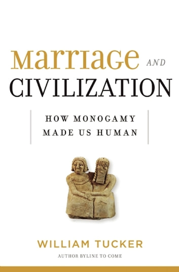 Marriage and Civilization - How Monogamy Made Us Human ebook by William Tucker