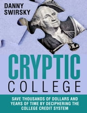 Cryptic College, Save Thousands of Dollars and Years of Time by Deciphering the College Credit System ebook by Daniel Swirsky