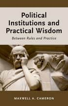 Political Institutions and Practical Wisdom - Between Rules and Practice ebook by Maxwell A. Cameron