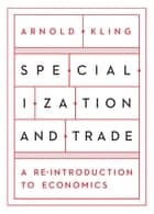 Specialization and Trade - A Re-introduction to Economics ebook by Arnold Kling