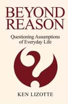 Beyond Reason - Questioning Assumptions of Everyday Life ebook by Ken Lizotte