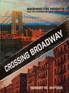 Crossing Broadway - Washington Heights and the Promise of New York City ebook by Robert W. Snyder