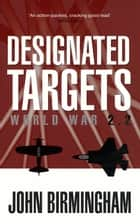 Designated Targets: World War 2.2 ebook by John Birmingham
