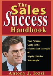The Sales Success Handbook - Your Personal Guide to the Systems and Strategies of Highly Effective Salespeople ebook by Antony J. Iozzi