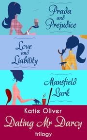 The Dating Mr Darcy Trilogy: Prada and Prejudice / Love and Liability / Mansfield Lark ebook by Katie Oliver