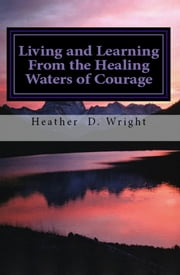Living and Learning From the Healing Waters of Courage ebook by Heather D. Wright