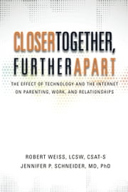 Closer Together, Further Apart: The Effect of Technology and the Internet on Parenting, Work, and Relationships ebook by Robert Weiss,Jennifer Schneider