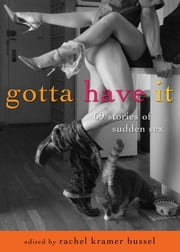 Gotta Have It - 69 Stories of Sudden Sex ebook by Rachel Kramer Bussel