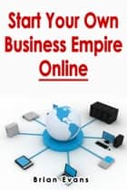 Start Your Own Business Empire Online ebook by Brian Evans