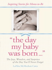 The Day My Baby Was Born - The Joys, Wonders, and Surprises of the Day You'll Never Forget ebook by LaNita McMeekan-Cates