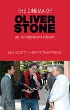 The cinema of Oliver Stone - Art, authorship and activism ebook by Ian Scott, Henry Thompson