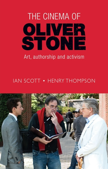 The cinema of Oliver Stone - Art, authorship and activism ebook by Ian Scott,Henry Thompson