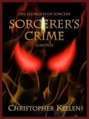 Sorcerer's Crime - The Elements of Sorcery: Lesson II ebook by Christopher Kellen