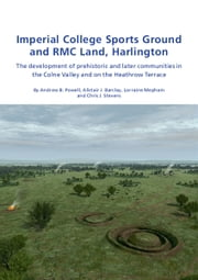 Imperial College Sports Grounds and RMC Land, Harlington - The development of prehistoric and later communities in the Colne Valley and on the Heathrow Terraces ebook by Andrew B. Powell,Alistair Barclay,Lorraine Mepham,Chris J. Stevens