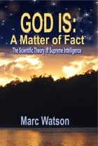 GOD IS: A Matter of Fact - The Scientific Theory of Supreme Intelligence eBook by Marc Watson