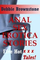 Anal Sex Erotica Stories eBook by Debbie Brownstone