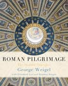 Roman Pilgrimage - The Station Churches ebook by George Weigel, Elizabeth Lev, Stephen Weigel