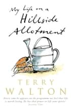 My Life on a Hillside Allotment ebook by Terry Walton