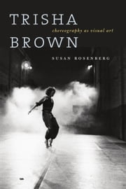 Trisha Brown: Choreography as Visual Art ebook by Rosenberg, Susan