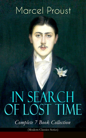 IN SEARCH OF LOST TIME - Complete 7 Book Collection (Modern Classics Series) - The Masterpiece of 20th Century Literature (Swann's Way, Within a Budding Grove, The Guermantes Way, Cities of the Plain, The Captive, The Sweet Cheat Gone & Time Regained) ebook by Marcel Proust