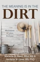 The Meaning Is in the Dirt - Meditations on Life's Richness ebook by Reed, B.Ed., MA,...
