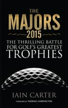 The Majors 2015 - The Thrilling Battle For Golf's Greatest Trophies ebook by Iain Carter