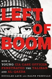 Left of Boom - How a Young CIA Case Officer Penetrated the Taliban and Al-Qaeda ebook by Ralph Pezzullo,Douglas Laux
