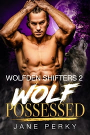 Wolf Possessed - Wolfden Shifters, #2 eBook by Jane Perky