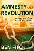 Amnesty and Revolution: An Amateur's View of Life As It Stands ebook by Ben Fitch