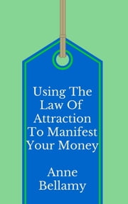 Using The Law of Attraction To Manifest Your Money ebook by Anne Bellamy