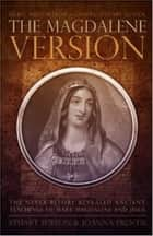 The Magdalene Version: Secret Wisdom from a Gnostic Mystery School ebook by Stuart Wilson, Joanna Prentis