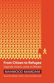 From Citizen to Refugee: Uganda Asians Come to Britain ebook by Mahmood Mamdani