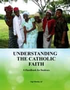Understanding The Catholic Faith: A Handbook For Students. ebook by Ugo Nweke