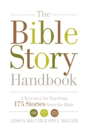 The Bible Story Handbook: A Resource for Teaching 175 Stories from the Bible - A Resource for Teaching 175 Stories from the Bible ebook by John H. Walton, Kim E. Walton