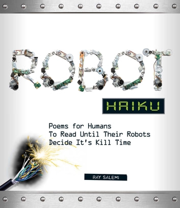 Robot Haiku - Poems for Humans to Read Until Their Robots Decide It's Kill Time ebook by Ray Salemi
