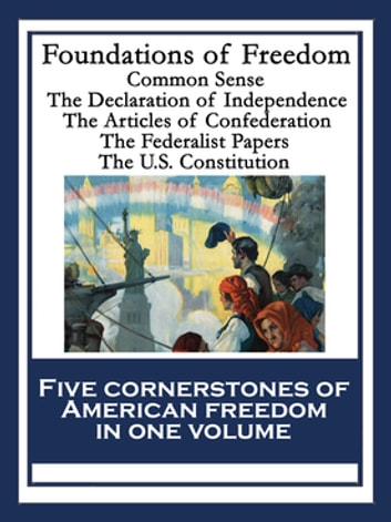 Foundations of Freedom - Common Sense; The Declaration of Independence; The Articles of Confederation; The Federalist Papers; The U.S. Constitution ebook by Thomas Paine,Alexander Hamilton,John Jay,James Madison,Thomas Jefferson,Continental Congress,Philadelphia Convention,Roger Sherman,John Adams,Benjamin Franklin,Robert R. Livingston
