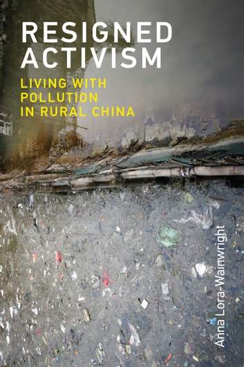 Resigned Activism - Living with Pollution in Rural China ebook by Anna Lora-Wainwright