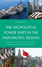 The Geopolitical Power Shift in the Indo-Pacific Region - America, Australia, China, and Triangular Diplomacy in the Twenty-First Century ebook by Randall Doyle