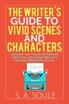 The Writer's Guide to Vivid Scenes and Characters - Fiction Writing Tools, #3 ebook by S. A. Soule
