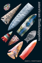 American Flintknappers - Stone Age Art in the Age of Computers ebook by John C. Whittaker
