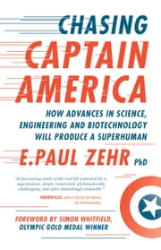 Chasing Captain America - How Advances in Science, Engineering, and Biotechnology Will Produce a Superhuman ebook by E. Paul Zehr, Nicole Stott, Simon Whitfield