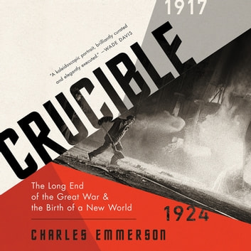 Crucible - The Long End of the Great War and the Birth of a New World, 1917-1924 audiobook by Charles Emmerson